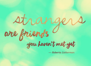 Strangers are friends you haven't met yet :)